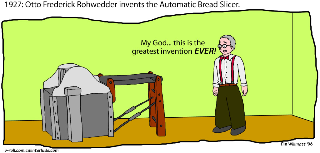 Now we can finally stop saying 'this is the best invention since the basic loaf, which must be hand-sliced as you go along, for Christ's sake, IS THERE NO BETTER WAY?!'